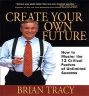 Create Your Own Future - How to Master the 12 Critical Factors of Unlimited Success