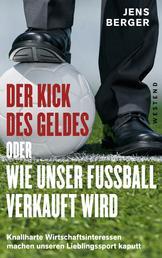 Der Kick des Geldes oder wie unser Fußball verkauft wird - Knallharte Wirtschaftsinteressen machen unseren Lieblingssport kaputt
