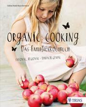 Organic Cooking - Das Familienkochbuch - Saisonal, regional - einfach genial