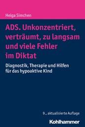 ADS. Unkonzentriert, verträumt, zu langsam und viele Fehler im Diktat - Diagnostik, Therapie und Hilfen für das hypoaktive Kind