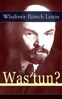 Wladimir Iljitsch Lenin: Was tun?