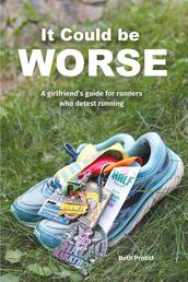 It Could Be Worse - A Girlfriend's Guide for Runners who Detest Running