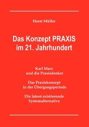 Das Konzept PRAXIS im 21. Jahrhundert - Karl Marx und die Praxisdenker, das Praxiskonzept in der Übergangsperiode und die latente Systemalternative