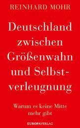 Deutschland zwischen Größenwahn und Selbstverleugnung - Warum es keine Mitte mehr gibt