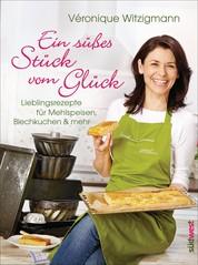 Ein süßes Stück vom Glück - Lieblingsrezepte für Mehlspeisen, Blechkuchen & mehr