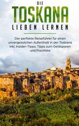 Die Toskana lieben lernen: Der perfekte Reiseführer für einen unvergesslichen Aufenthalt in der Toskana inkl. Insider-Tipps, Tipps zum Geldsparen und Packliste