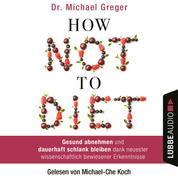 How Not to Diet - Gesund abnehmen und dauerhaft schlank bleiben dank neuester wissenschaftlich bewiesener Erkenntnisse