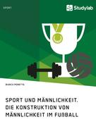 Bianca Monetta: Sport und Männlichkeit. Die Konstruktion von Männlichkeit im Fußball