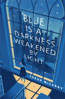 Sarah McCarry: Blue is a Darkness Weakened by Light