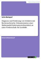 Sofia Markgraf: Diagnose und Förderung von Schülern mit Rechenschwäche. Dokumentation einer Mathematik-Förderunterrichtseinheit an einer Förderschule für Lernhilfe