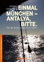 Einmal München - Antalya, bitte - Von der Kunst, langsam zu reisen