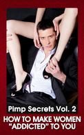 """Johnny Snow: PIMP SECRETS VOL. 2 - How to Make Women """"Addicted"""" To You (How to Get Her Attention, Make Her Want You, and Be in Total Control)"""