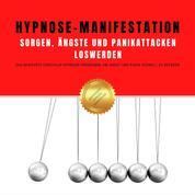 Hypnose-Manifestation: Sorgen, Ängste und Panikattacken loswerden - Das revolutionäre Einschlaf-Hypnose-Programm, um Angst und Panik schnell zu beenden
