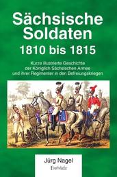 Sächsische Soldaten 1810 bis 1815 - Kurze illustrierte Geschichte der Königlich Sächsischen Armee und ihrer Regimenter in den Befreiungskriegen
