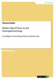 Market Based View in der Strategieforschung - Grundlagen, Anwendung, Kritik und Status Quo