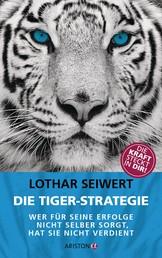 Die Tiger-Strategie - Wer für seine Erfolge nicht selber sorgt, hat sie nicht verdient - Die Kraft steckt in dir!