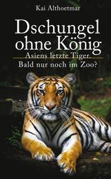 Dschungel ohne König - Asiens letzte Tiger. Bald nur noch im Zoo?