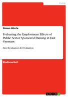 Simon Hörrle: Evaluating the Employment Effects of Public Sector Sponsored Training in East Germany