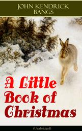A Little Book of Christmas (Unabridged) - Children's Classic - Humorous Stories & Poems for the Holiday Season: A Toast To Santa Clause, A Merry Christmas Pie, The Child Who Had Everything But, A Holiday Wish, The House of the Seven Santas…