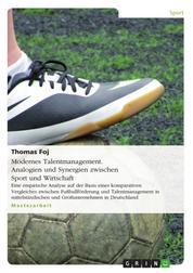Modernes Talentmanagement. Analogien und Synergien zwischen Sport und Wirtschaft - Eine empirische Analyse auf der Basis eines komparativen Vergleiches zwischen Fußballförderung und Talent Management in mittelständischen und Großunternehmen in Deutschland