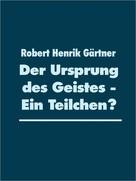 Robert Henrik Gärtner: Der Ursprung des Geistes - Ein Teilchen?