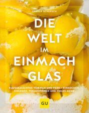 Die Welt im Einmachglas - Hausgemachtes von nah und fern - einkochen, einlegen, fermentieren und vieles mehr