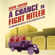 A Chance to Fight Hitler - A Canadian Volunteer in the Spanish Civil War (Unabridged)