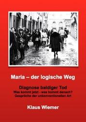 Maria - der logische Weg - Diagnose baldiger Tod. Was kommt jetzt - was kommt danach? Gespräche unkonventioneller Art.