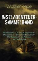 Walther Kabel: Inselabenteuer-Sammelband: Die Pirateninsel + Die Insel im Sargassomeer + Die Zauberinsel + Ein Luftschifferabenteuer + Der Mumiensaal + Das Piratennest auf Neu-Helgoland