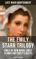 Lucy Maud Montgomery: THE EMILY STARR TRILOGY: Emily of New Moon, Emily Climbs and Emily's Quest (Complete Collection)