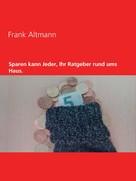 Frank Altmann: Sparen kann jeder, Ihr Ratgeber rund ums Haus