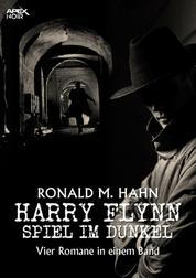 HARRY FLYNN - SPIEL IM DUNKEL - Vier Kriminal-Romane in einem Band!