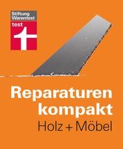 Reparaturen kompakt - Holz + Möbel - Auch für erfahrene Heimwerker