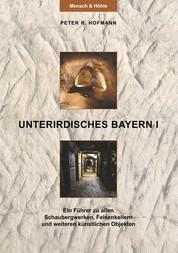 Unterirdisches Bayern I - Ein Führer zu allen Schaubergwerken, Felsenkellern und weiteren künstlichen Objekten