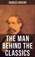 Charles Dickens: Charles Dickens - The Man Behind the Classics: Autobiographical Novels, Stories, Memoirs, Letters & Biographies