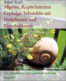 Robert Kopf: Migräne, Kopfschmerzen Cephalgie behandeln mit Heilpflanzen und Naturheilkunde
