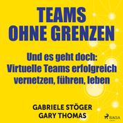 Teams ohne Grenzen - Und es geht doch (Ungekürzt) - Virtuelle Teams erfolgreich vernetzen, führen, leben