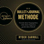 Die Bullet-Journal-Methode - Verstehe deine Vergangenheit, ordne deine Gegenwart, gestalte deine Zukunft (Gekürzte Lesung)