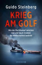 Krieg am Golf - Wie der Machtkampf zwischen Iran und Saudi-Arabien die Weltsicherheit bedroht
