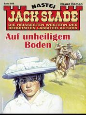 Jack Slade 928 - Western - Auf unheiligem Boden