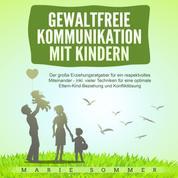 Gewaltfreie Kommunikation mit Kindern - Der große Erziehungsratgeber für ein respektvolles Miteinander – inkl. vieler Techniken für eine optimale Eltern-Kind-Beziehung und Konfliktlösung