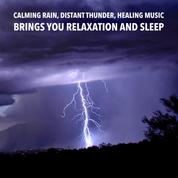 Calming Rain, Distant Thunder, Healing Music: Brings you relaxation and Sleep - Relax, De-stress Or Fall Asleep To The Soothing Sound Of Rain And Distant Thunder