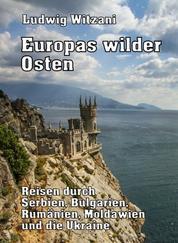 Europas wilder Osten - Reisen durch Serbien, Bulgarien, Rumänien, Moldawien und die Ukraine