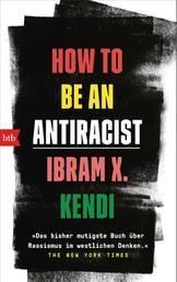 How To Be an Antiracist - »Das bisher mutigste Buch über Rassismus im westlichen Denken.« The New York Times - Deutsche Ausgabe