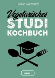 Vegetarisches Studi-Kochbuch - Das große vegetarische Studenten-Kochbuch für leckere Gerichte ohne Fleisch (100 geniale Veggie-Rezepte für jede Studi-Küche)