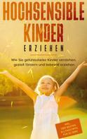 Miriam Goedeke: Hochsensible Kinder erziehen: Wie Sie gefühlsstarke Kinder verstehen, gezielt fördern und liebevoll erziehen - inkl. der besten Alltagstipps für Eltern
