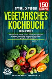 Natürlich Veggie! – Vegetarisches Kochbuch für Anfänger - 150 vegetarische Rezepte für eine gesunde & ausgewogene Ernährung. Nachhaltiger Genuss ohne Fleisch! Inkl. Ernährungsratgeber & Ernährungsplan