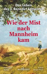 Das Leben des J. Benedict Lemaistre oder: Wie der Mist nach Mannheim kam. Historischer Roman