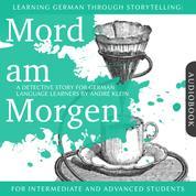 Learning German Though Storytelling: Mord am Morgen - A Detective Story For German Learners - For intermediate and advanced students
