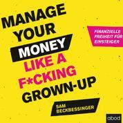 Manage Your Money like a F*cking Grown-up - Finanzielle Freiheit für Einsteiger